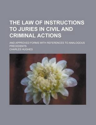 The Law of Instructions to Juries in Civil and Criminal Actions; And Approved Forms with References to Analogous Precedents