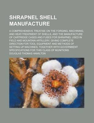 Shrapnel Shell Manufacture; A Comprehensive Treatise on the Forging, Machining, and Heat-Treatment of Shells, and the Manufacture of Cartridge Cases and Fuses for Shrapnel Used in Field and Mountain Artillery, Giving Complete Direction