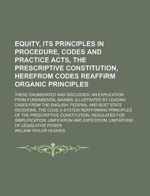Equity, Its Principles in Procedure, Codes and Practice Acts, the Prescriptive Constitution, Herefrom Codes Reaffirm Organic Principles; These Enumerated and Discussed. an Explication from Fundamental Maxims, Illustrated by Leading Cases
