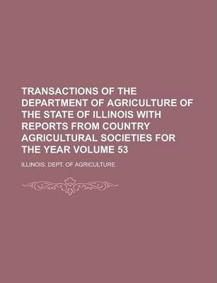 Transactions of the Department of Agriculture of the State of Illinois with Reports from Country Agricultural Societies for the Year Volume 53