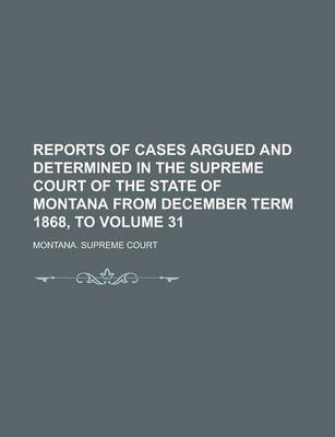 Reports of Cases Argued and Determined in the Supreme Court of the State of Montana from December Term 1868, to Volume 31