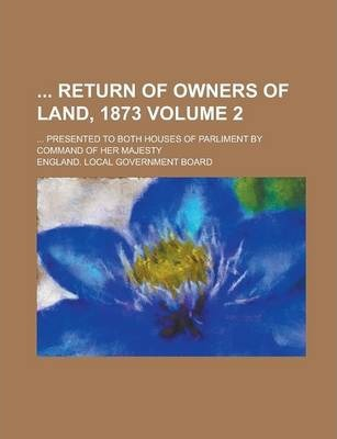 Return of Owners of Land, 1873; ... Presented to Both Houses of Parliment by Command of Her Majesty Volume 2