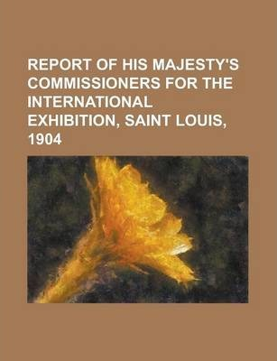 Report of His Majesty's Commissioners for the International Exhibition, Saint Louis, 1904