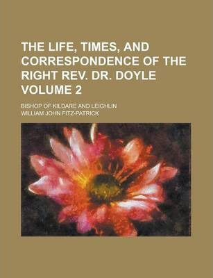 The Life, Times, and Correspondence of the Right REV. Dr. Doyle; Bishop of Kildare and Leighlin Volume 2
