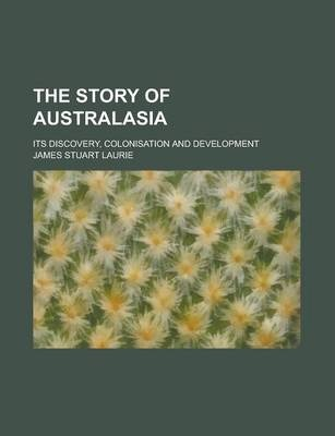 The Story of Australasia; Its Discovery, Colonisation and Development