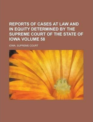 Reports of Cases at Law and in Equity Determined by the Supreme Court of the State of Iowa Volume 58