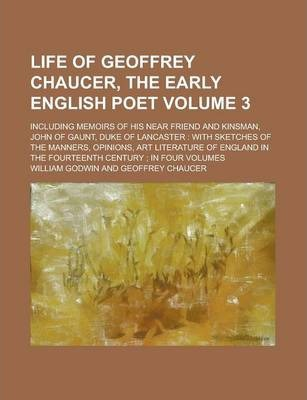 Life of Geoffrey Chaucer, the Early English Poet; Including Memoirs of His Near Friend and Kinsman, John of Gaunt, Duke of Lancaster