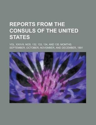 Reports from the Consuls of the United States; Vol. XXXVII. Nos. 132, 133, 134, and 135. Months