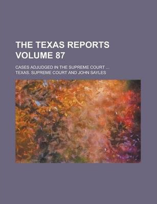 The Texas Reports; Cases Adjudged in the Supreme Court ... Volume 87