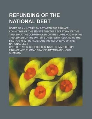 Refunding of the National Debt; Notes of an Interview Between the Finance Committee of the Senate and the Secretary of the Treasury, the Comptroller of the Currency, and the Treasurer of the United States, with Regard to the Bill (H.R.