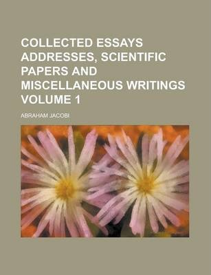 Collected Essays Addresses, Scientific Papers and Miscellaneous Writings Volume 1