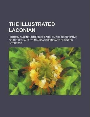 The Illustrated Laconian; History and Industries of Laconia, N.H. Descriptive of the City and Its Manufacturing and Business Interests