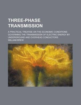 Three-Phase Transmission; A Practical Treatise on the Economic Conditions Governing the Transmission of Electric Energy by Underground and Overhead Conductors