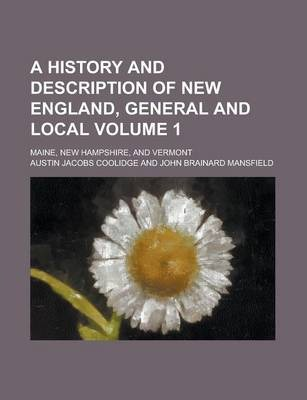 A History and Description of New England, General and Local; Maine, New Hampshire, and Vermont Volume 1