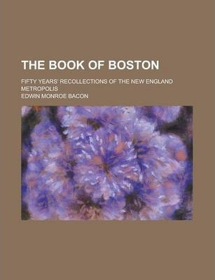 The Book of Boston; Fifty Years' Recollections of the New England Metropolis