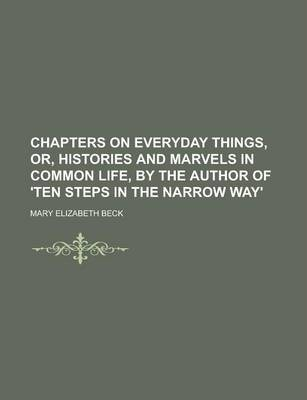 Chapters on Everyday Things, Or, Histories and Marvels in Common Life, by the Author of 'Ten Steps in the Narrow Way'