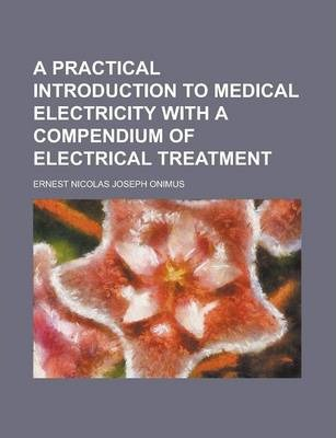 A Practical Introduction to Medical Electricity with a Compendium of Electrical Treatment