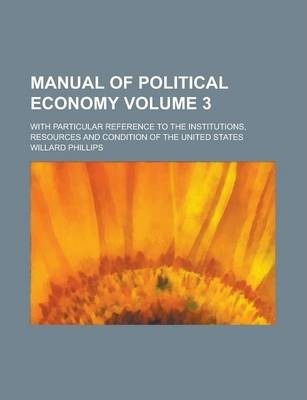 Manual of Political Economy; With Particular Reference to the Institutions, Resources and Condition of the United States Volume 3