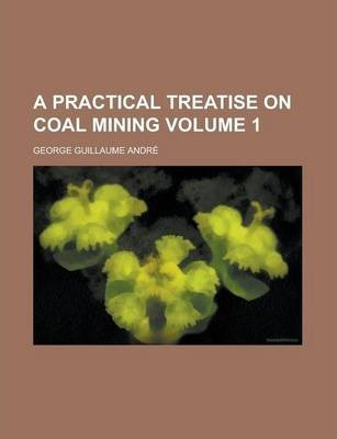 A Practical Treatise on Coal Mining Volume 1