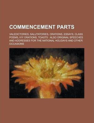 Commencement Parts; Valedictories, Salutatories, Orations, Essays, Class Poems, Ivy Orations, Toasts