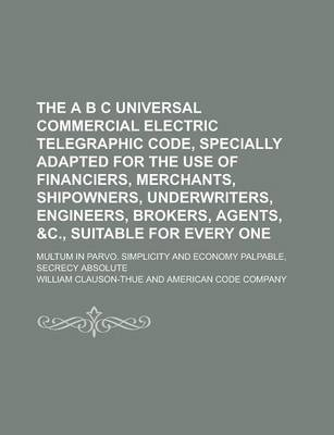 The A B C Universal Commercial Electric Telegraphic Code, Specially Adapted for the Use of Financiers, Merchants, Shipowners, Underwriters, Engineers, Brokers, Agents, &C., Suitable for Every One; Multum in Parvo. Simplicity and Economy