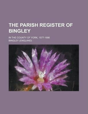 The Parish Register of Bingley; In the County of York, 1577-1686