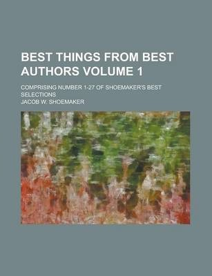Best Things from Best Authors; Comprising Number 1-27 of Shoemaker's Best Selections Volume 1
