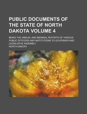 Public Documents of the State of North Dakota; Being the Annual and Biennial Reports of Various Public Officers and Institutions to Governor and Legislative Assembly Volume 4