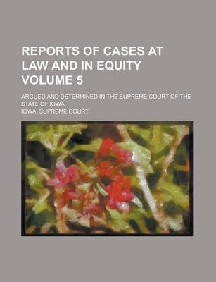 Reports of Cases at Law and in Equity; Argued and Determined in the Supreme Court of the State of Iowa Volume 5