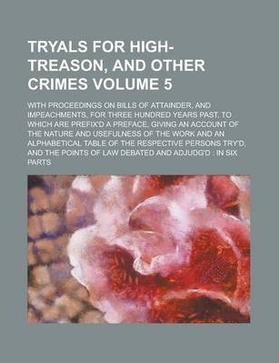 Tryals for High-Treason, and Other Crimes; With Proceedings on Bills of Attainder, and Impeachments, for Three Hundred Years Past, to Which Are Prefix'd a Preface, Giving an Account of the Nature and Usefulness of the Work and an Volume 5