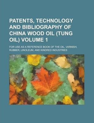 Patents, Technology and Bibliography of China Wood Oil (Tung Oil); For Use as a Reference Book of the Oil, Varnish, Rubber, Linoleum, and Kindred Industries Volume 1