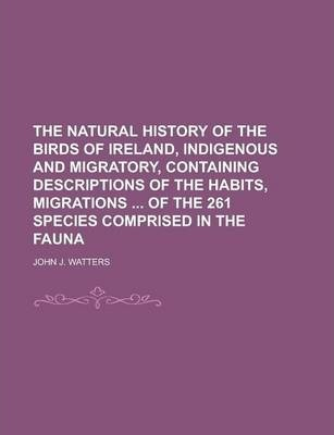 The Natural History of the Birds of Ireland, Indigenous and Migratory, Containing Descriptions of the Habits, Migrations of the 261 Species Comprised in the Fauna