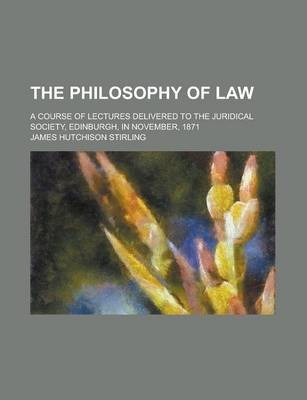 The Philosophy of Law; A Course of Lectures Delivered to the Juridical Society, Edinburgh, in November, 1871