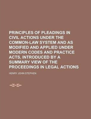 Principles of Pleadings in Civil Actions Under the Common-Law System and as Modified and Applied Under Modern Codes and Practice Acts, Introduced by a Summary View of the Proceedings in Legal Actions