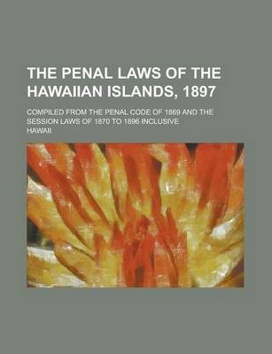 The Penal Laws of the Hawaiian Islands, 1897; Compiled from the Penal Code of 1869 and the Session Laws of 1870 to 1896 Inclusive