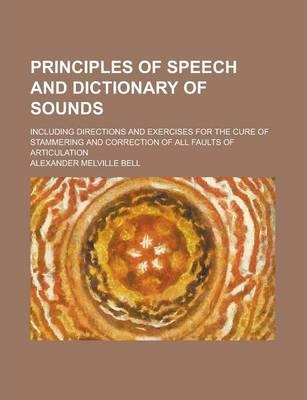 Principles of Speech and Dictionary of Sounds; Including Directions and Exercises for the Cure of Stammering and Correction of All Faults of Articulation
