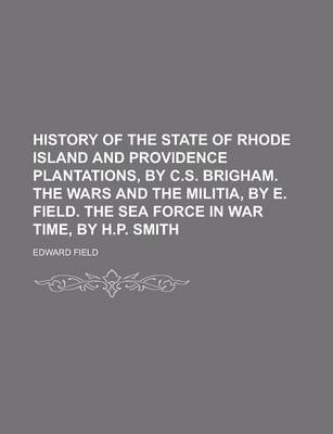 History of the State of Rhode Island and Providence Plantations, by C.S. Brigham. the Wars and the Militia, by E. Field. the Sea Force in War Time, by H.P. Smith