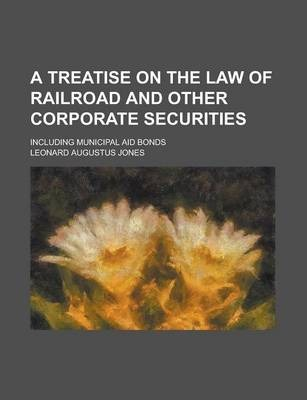 A Treatise on the Law of Railroad and Other Corporate Securities; Including Municipal Aid Bonds