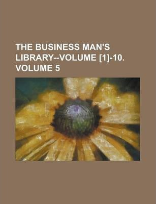 The Business Man's Library--Volume [1]-10 Volume 5