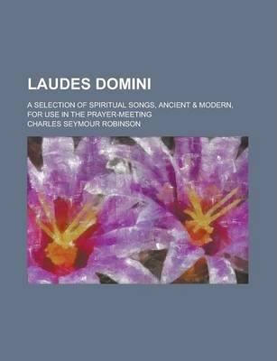 Laudes Domini; A Selection of Spiritual Songs, Ancient & Modern, for Use in the Prayer-Meeting