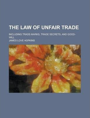 The Law of Unfair Trade; Including Trade-Marks, Trade Secrets, and Good-Will