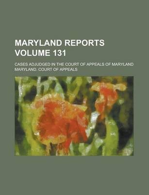 Maryland Reports; Cases Adjudged in the Court of Appeals of Maryland Volume 131