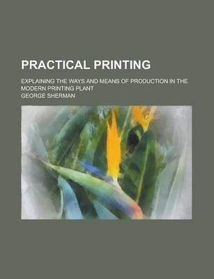 Practical Printing; Explaining the Ways and Means of Production in the Modern Printing Plant