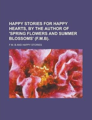 Happy Stories for Happy Hearts, by the Author of 'Spring Flowers and Summer Blossoms' (F.M.B)