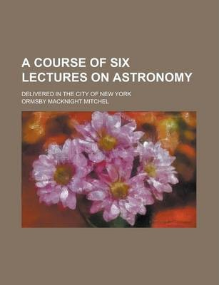 A Course of Six Lectures on Astronomy; Delivered in the City of New York