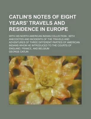 Catlin's Notes of Eight Years' Travels and Residence in Europe; With His North American Indian Collection
