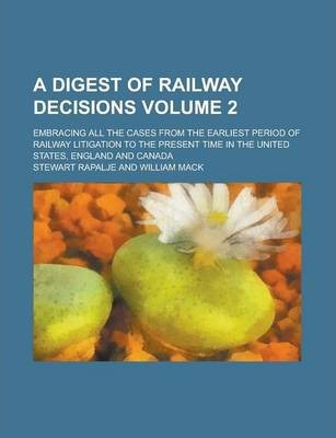 A Digest of Railway Decisions; Embracing All the Cases from the Earliest Period of Railway Litigation to the Present Time in the United States, England and Canada Volume 2