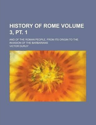 History of Rome; And of the Roman People, from Its Origin to the Invasion of the Barbarians Volume 3, PT. 1