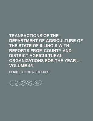Transactions of the Department of Agriculture of the State of Illinois with Reports from County and District Agricultural Organizations for the Year Volume 45