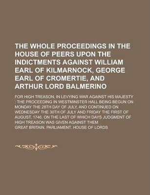 The Whole Proceedings in the House of Peers Upon the Indictments Against William Earl of Kilmarnock, George Earl of Cromertie, and Arthur Lord Balmerino; For High Treason, in Levying War Against His Majesty